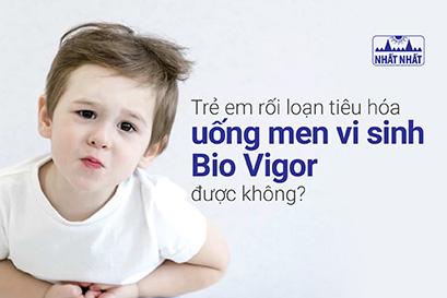 Trẻ em rối loạn tiêu hóa uống men vi sinh Bio Vigor được không?