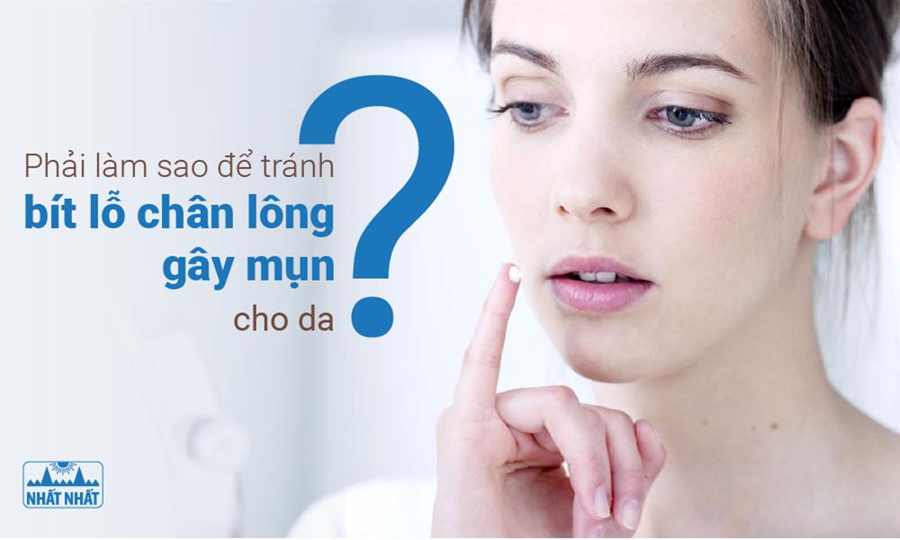 Phải làm sao để tránh bít lỗ chân lông gây mụn cho da?