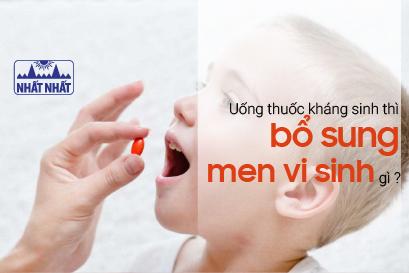 Uống thuốc kháng sinh thì bổ sung men vi sinh gì, vào lúc nào?