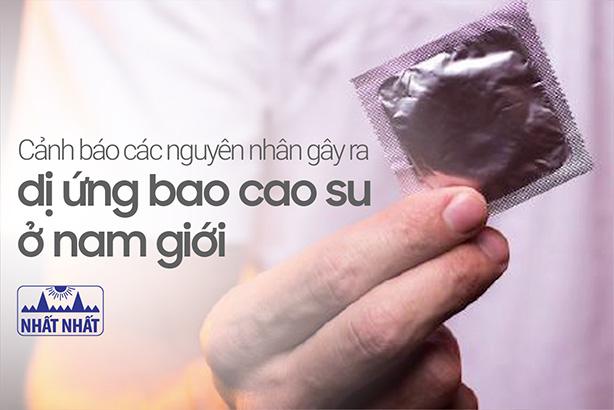 Cảnh báo các nguyên nhân gây ra dị ứng bao cao su ở nam giới