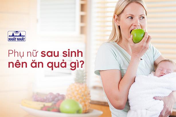 Phụ nữ sau sinh nên ăn quả gì và không nên ăn quả gì?