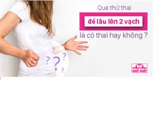 Que thử thai để lâu lên 2 vạch là có thai hay không?