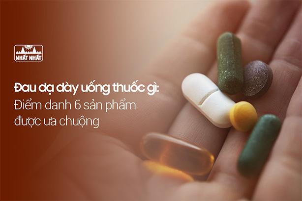 Đau dạ dày uống thuốc gì: Điểm danh 6 sản phẩm được ưa chuộng