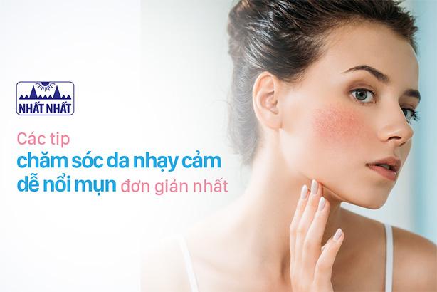 Những cách đơn giản nhất để chăm sóc da nhạy cảm dễ nổi mụn