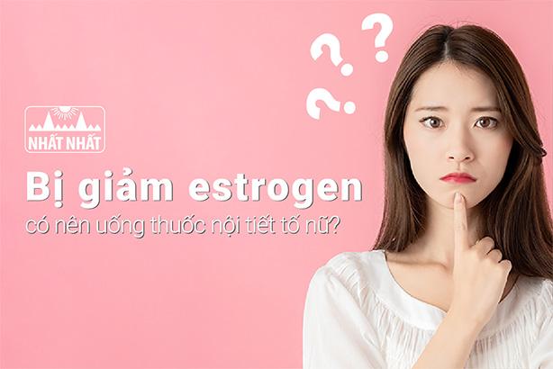 Bị giảm estrogen có nên uống thuốc nội tiết tố nữ?